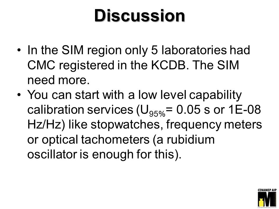 Discussion In the SIM region only 5 laboratories had CMC registered in the KCDB. The SIM need more. You can start with a low level capability calibrat