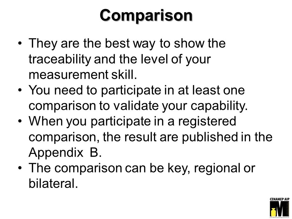 Comparison They are the best way to show the traceability and the level of your measurement skill.
