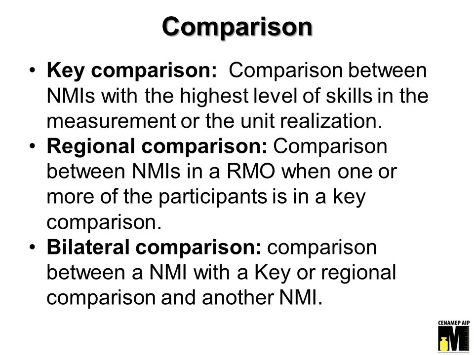 Comparison Key comparison: Comparison between NMIs with the highest level of skills in the measurement or the unit realization. Regional comparison: C