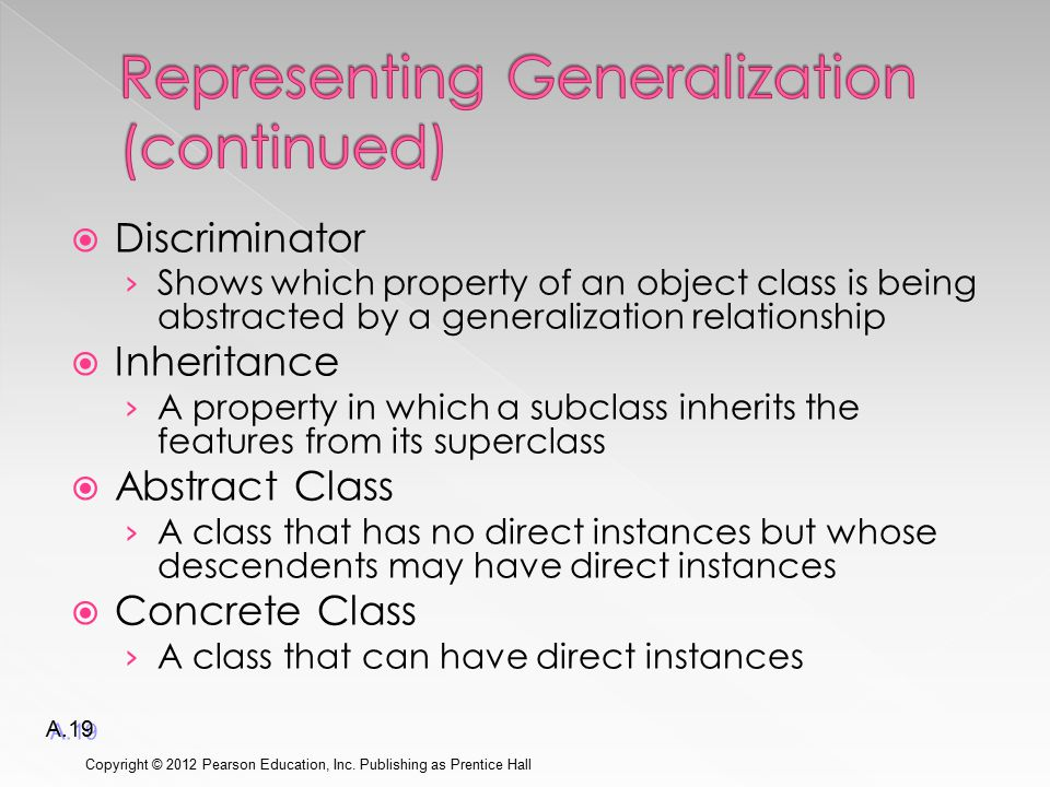  Discriminator › Shows which property of an object class is being abstracted by a generalization relationship  Inheritance › A property in which a subclass inherits the features from its superclass  Abstract Class › A class that has no direct instances but whose descendents may have direct instances  Concrete Class › A class that can have direct instances Copyright © 2012 Pearson Education, Inc.
