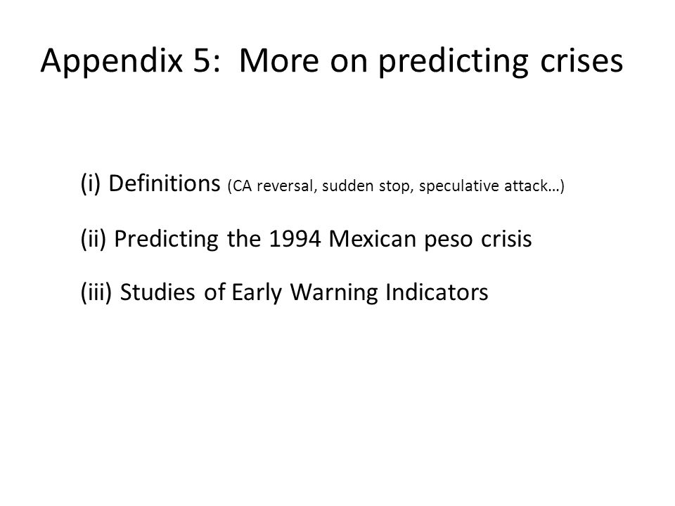 Appendix 5: More on predicting crises (i) Definitions (CA reversal, sudden stop, speculative attack…) (ii) Predicting the 1994 Mexican peso crisis (iii) Studies of Early Warning Indicators