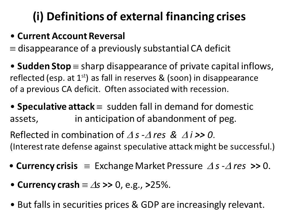 (i) Definitions of external financing crises Current Account Reversal  disappearance of a previously substantial CA deficit Sudden Stop  sharp disappearance of private capital inflows, reflected (esp.