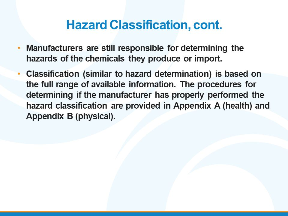 Hazard Classification, cont. Manufacturers are still responsible for determining the hazards of the chemicals they produce or import. Classification (