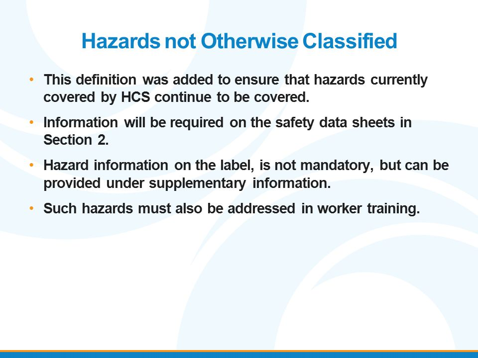 Hazards not Otherwise Classified This definition was added to ensure that hazards currently covered by HCS continue to be covered. Information will be