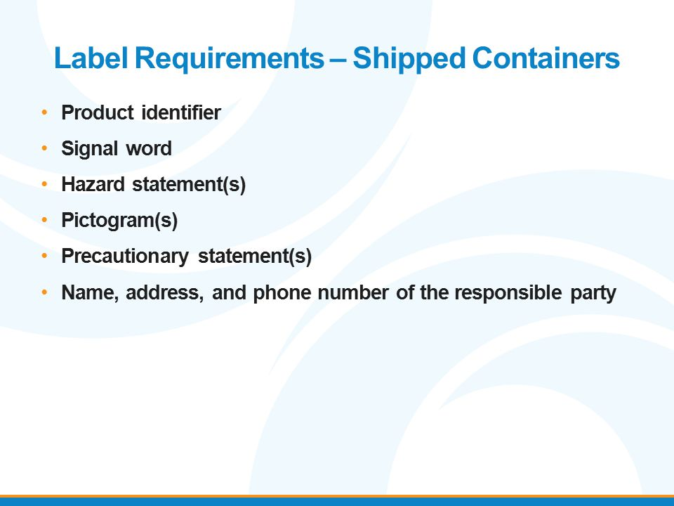 Label Requirements – Shipped Containers Product identifier Signal word Hazard statement(s) Pictogram(s) Precautionary statement(s) Name, address, and