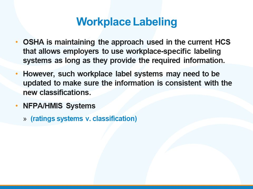 Workplace Labeling OSHA is maintaining the approach used in the current HCS that allows employers to use workplace-specific labeling systems as long a