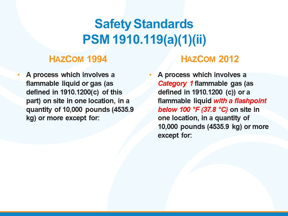 Safety Standards PSM 1910.119(a)(1)(ii) H AZ C OM 1994 A process which involves a flammable liquid or gas (as defined in 1910.1200(c) of this part) on