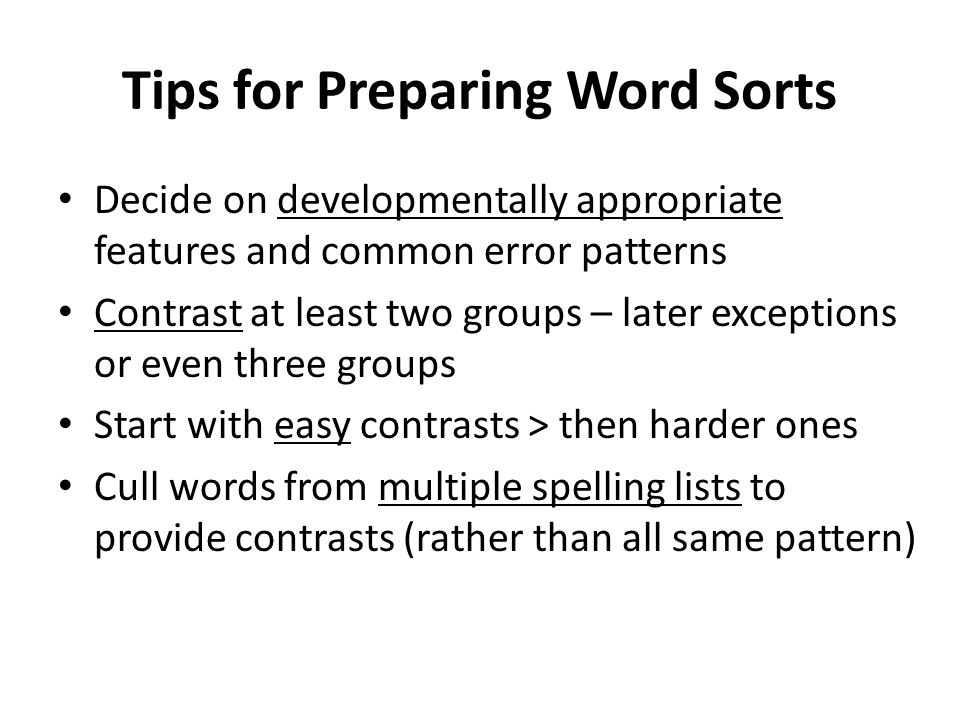 Tips for Preparing Word Sorts Decide on developmentally appropriate features and common error patterns Contrast at least two groups – later exceptions