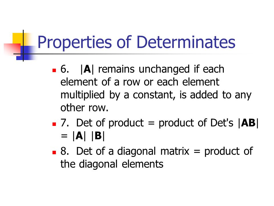 Properties of Determinates Determinants have several mathematical properties which are useful in matrix manipulations. 1|A|=|A'|. 2.If a row of A = 0,