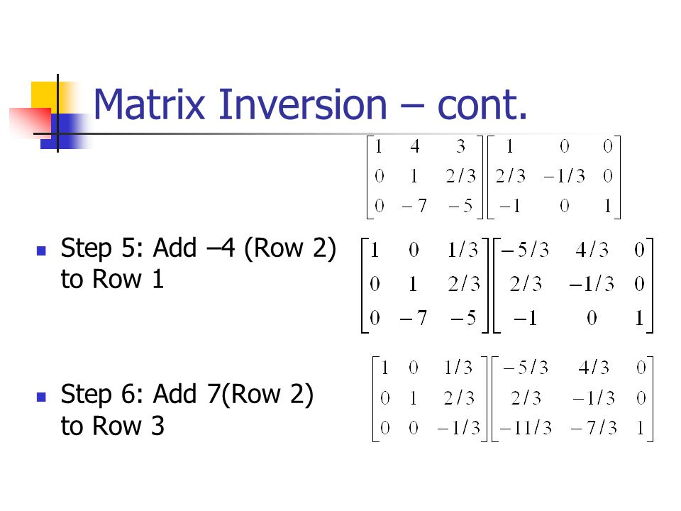 Matrix Inversion – cont. Step 3: Add –1(Row 1) to Row 3 Step 4: Multiply Row 2 by –1/3