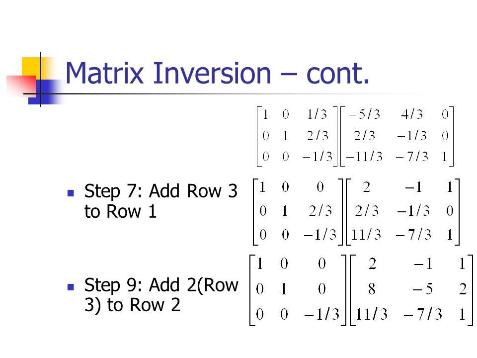 Matrix Inversion – cont. Step 5: Add –4 (Row 2) to Row 1 Step 6: Add 7(Row 2) to Row 3