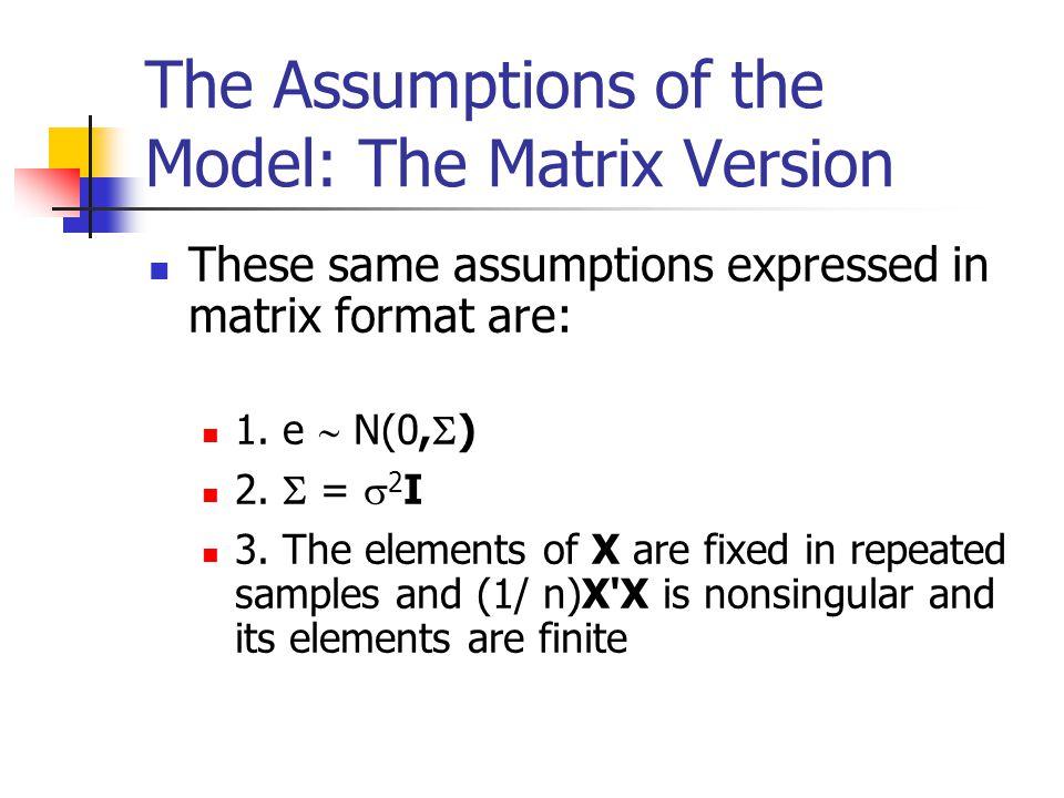 The Assumptions of the Model Scalar Version 1. The e i 's are normally distributed. 2. E(e i ) = 0 3. E(e i 2 ) =  2 4. E(e i e j ) = 0 (i  j) 5. X'