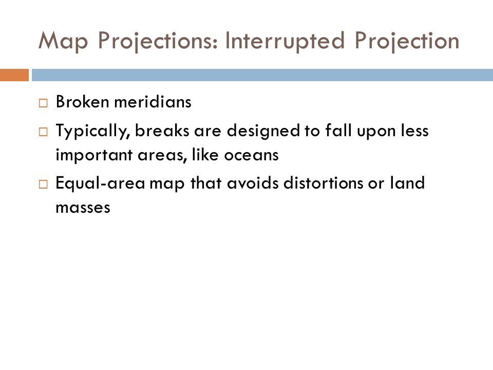 Map Projections: Interrupted Projection  Broken meridians  Typically, breaks are designed to fall upon less important areas, like oceans  Equal-area map that avoids distortions or land masses