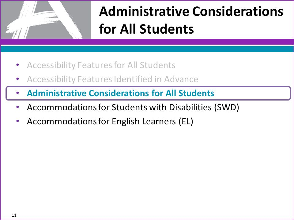 Administrative Considerations for All Students 11 Accessibility Features for All Students Accessibility Features Identified in Advance Administrative Considerations for All Students Accommodations for Students with Disabilities (SWD) Accommodations for English Learners (EL)