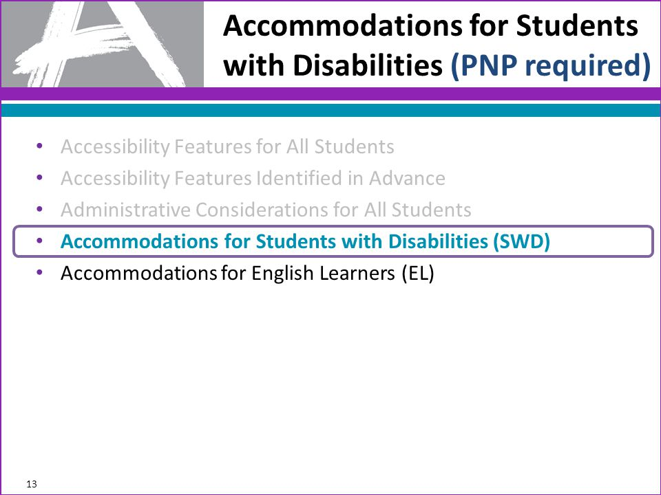 Accommodations for Students with Disabilities (PNP required) 13 Accessibility Features for All Students Accessibility Features Identified in Advance Administrative Considerations for All Students Accommodations for Students with Disabilities (SWD) Accommodations for English Learners (EL)