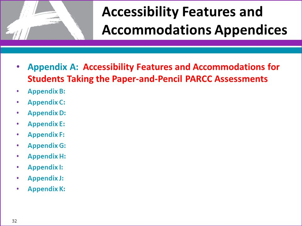 Accessibility Features and Accommodations Appendices 32 Appendix A: Accessibility Features and Accommodations for Students Taking the Paper-and-Pencil PARCC Assessments Appendix B: Appendix C: Appendix D: Appendix E: Appendix F: Appendix G: Appendix H: Appendix I: Appendix J: Appendix K: