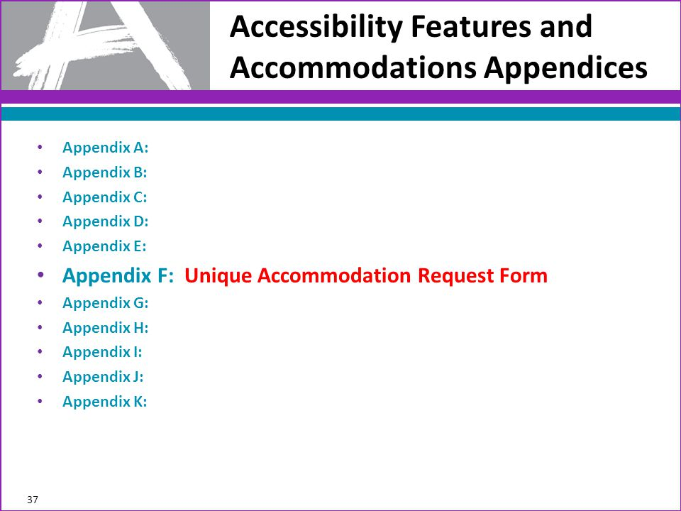 Accessibility Features and Accommodations Appendices 37 Appendix A: Appendix B: Appendix C: Appendix D: Appendix E: Appendix F: Unique Accommodation Request Form Appendix G: Appendix H: Appendix I: Appendix J: Appendix K: