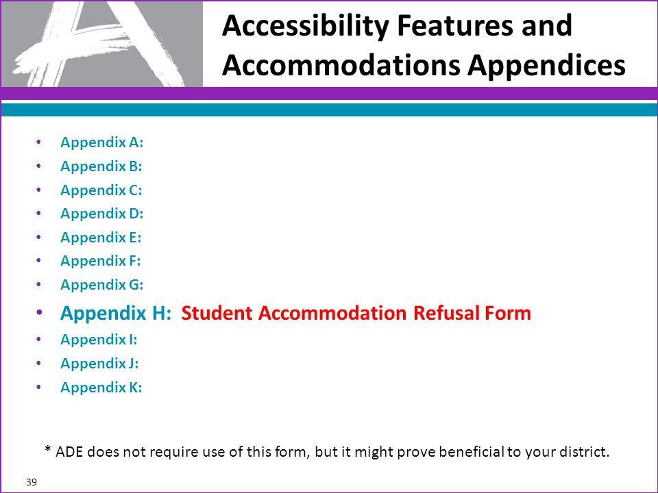 Accessibility Features and Accommodations Appendices 39 Appendix A: Appendix B: Appendix C: Appendix D: Appendix E: Appendix F: Appendix G: Appendix H: Student Accommodation Refusal Form Appendix I: Appendix J: Appendix K: * ADE does not require use of this form, but it might prove beneficial to your district.