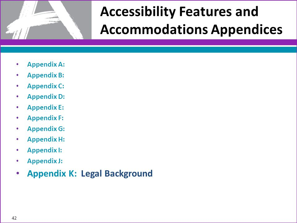 Accessibility Features and Accommodations Appendices 42 Appendix A: Appendix B: Appendix C: Appendix D: Appendix E: Appendix F: Appendix G: Appendix H: Appendix I: Appendix J: Appendix K: Legal Background