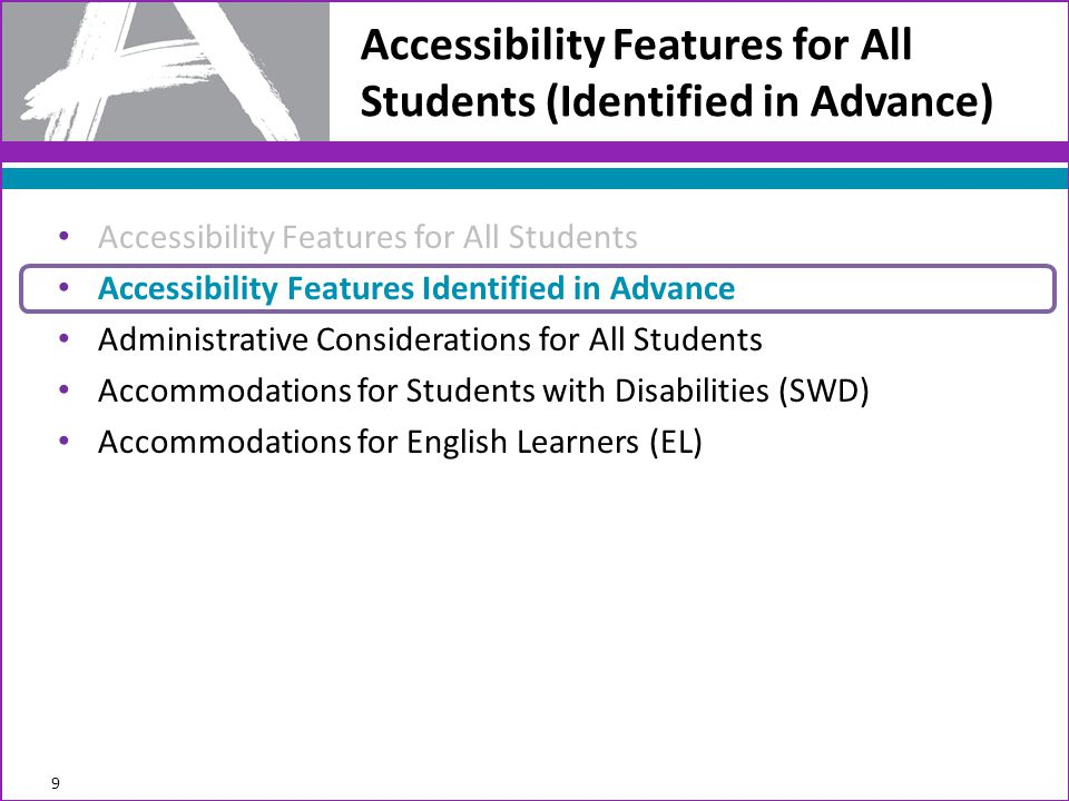 Accessibility Features for All Students (Identified in Advance) Accessibility Features for All Students Accessibility Features Identified in Advance Administrative Considerations for All Students Accommodations for Students with Disabilities (SWD) Accommodations for English Learners (EL) 9