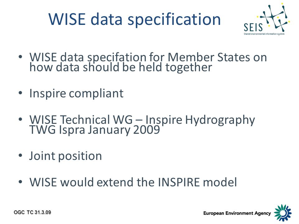 OGC TC 31.3.09 WISE data specification WISE data specifation for Member States on how data should be held together Inspire compliant WISE Technical WG – Inspire Hydrography TWG Ispra January 2009 Joint position WISE would extend the INSPIRE model