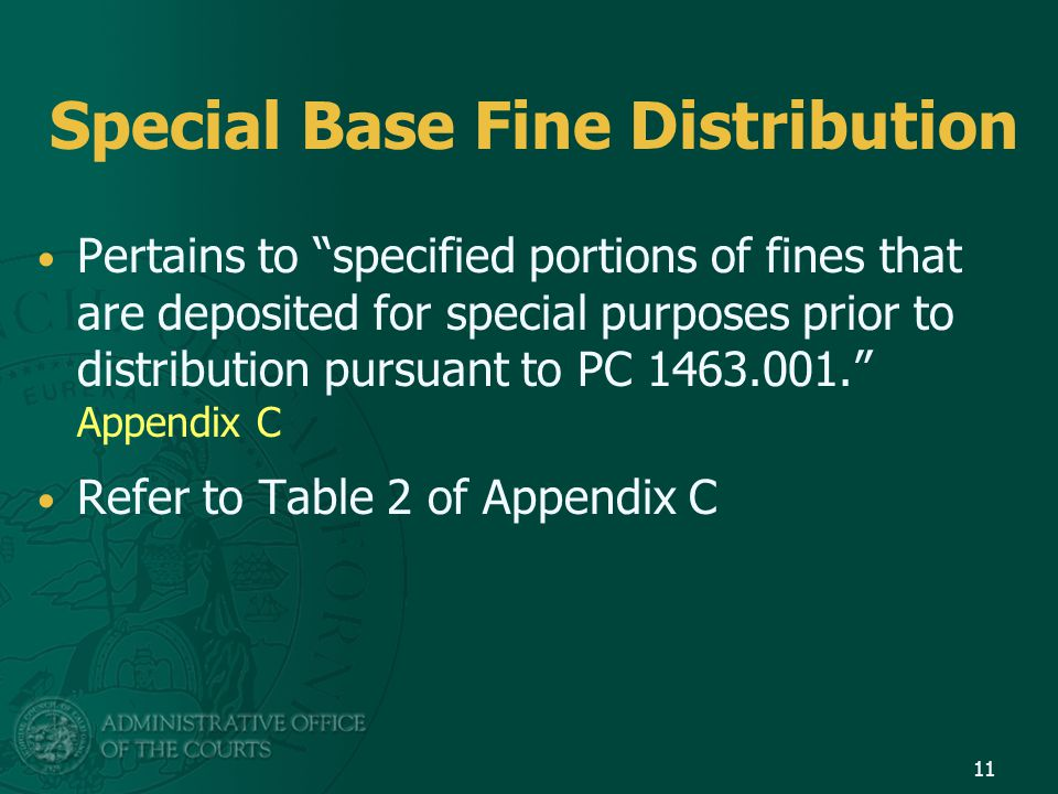 Special Base Fine Distribution Pertains to specified portions of fines that are deposited for special purposes prior to distribution pursuant to PC 1463.001. Appendix C Refer to Table 2 of Appendix C 11