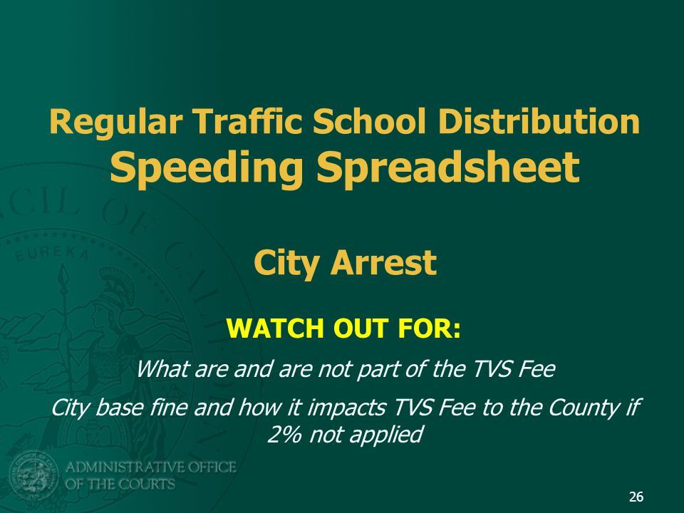 Regular Traffic School Distribution Speeding Spreadsheet City Arrest WATCH OUT FOR: What are and are not part of the TVS Fee City base fine and how it impacts TVS Fee to the County if 2% not applied 26