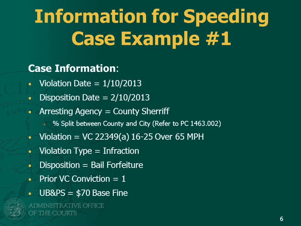 Information for Speeding Case Example #1 Case Information: Violation Date = 1/10/2013 Disposition Date = 2/10/2013 Arresting Agency = County Sherriff % Split between County and City (Refer to PC 1463.002) Violation = VC 22349(a) 16-25 Over 65 MPH Violation Type = Infraction Disposition = Bail Forfeiture Prior VC Conviction = 1 UB&PS = $70 Base Fine 6