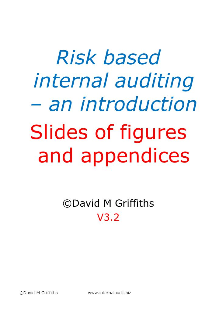 Risk based internal auditing – an introduction Slides of figures and appendices ©David M Griffiths V3.2 ©David M Griffithswww.internalaudit.biz
