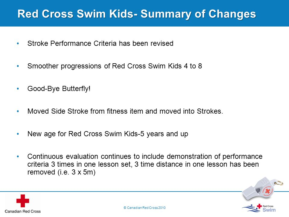 Red Cross Swim Kids- Summary of Changes Stroke Performance Criteria has been revised Smoother progressions of Red Cross Swim Kids 4 to 8 Good-Bye Butterfly.