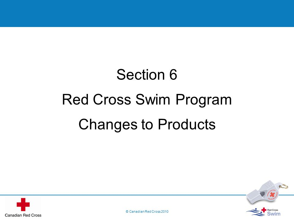 Section 6 Red Cross Swim Program Changes to Products © Canadian Red Cross 2010