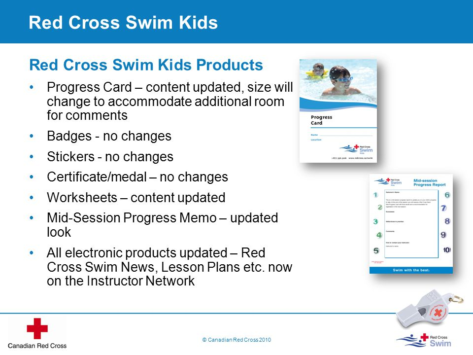 © Canadian Red Cross 2010 Red Cross Swim Kids Red Cross Swim Kids Products Progress Card – content updated, size will change to accommodate additional room for comments Badges - no changes Stickers - no changes Certificate/medal – no changes Worksheets – content updated Mid-Session Progress Memo – updated look All electronic products updated – Red Cross Swim News, Lesson Plans etc.