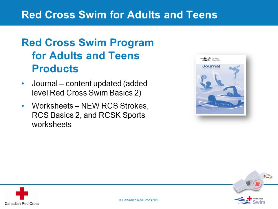© Canadian Red Cross 2010 Red Cross Swim for Adults and Teens Red Cross Swim Program for Adults and Teens Products Journal – content updated (added level Red Cross Swim Basics 2) Worksheets – NEW RCS Strokes, RCS Basics 2, and RCSK Sports worksheets