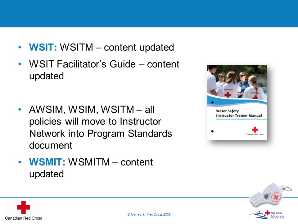 WSIT: WSITM – content updated WSIT Facilitator's Guide – content updated AWSIM, WSIM, WSITM – all policies will move to Instructor Network into Program Standards document WSMIT: WSMITM – content updated © Canadian Red Cross 2008