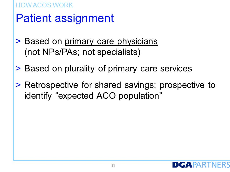 Patient assignment > Based on primary care physicians (not NPs/PAs; not specialists) > Based on plurality of primary care services > Retrospective for shared savings; prospective to identify expected ACO population 11 HOW ACOS WORK