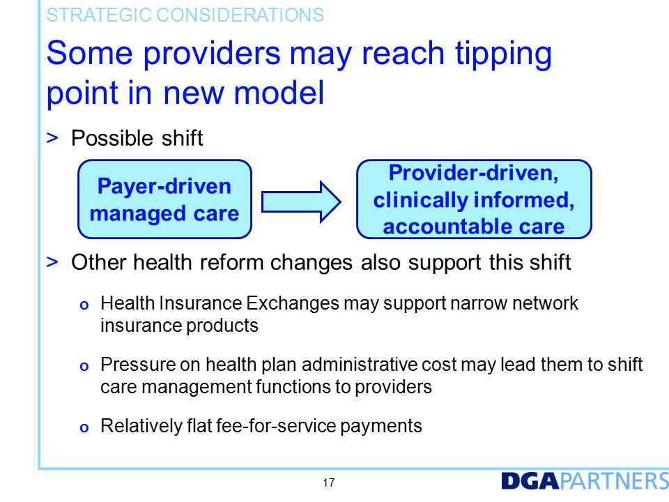 Some providers may reach tipping point in new model > Possible shift > Other health reform changes also support this shift o Health Insurance Exchanges may support narrow network insurance products o Pressure on health plan administrative cost may lead them to shift care management functions to providers o Relatively flat fee-for-service payments STRATEGIC CONSIDERATIONS 17 Payer-driven managed care Provider-driven, clinically informed, accountable care