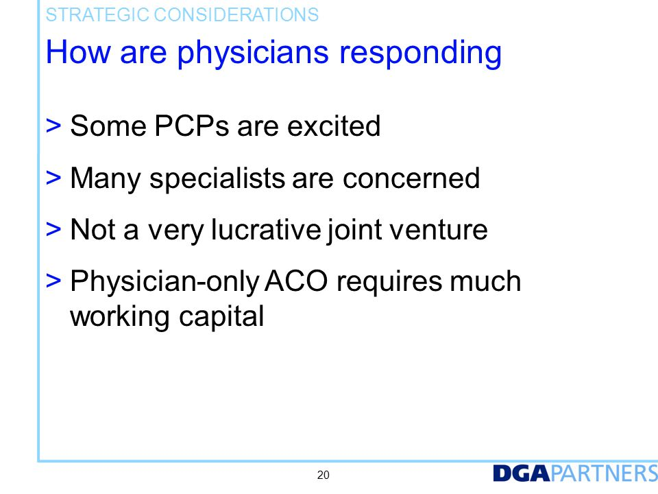 How are physicians responding > Some PCPs are excited > Many specialists are concerned > Not a very lucrative joint venture > Physician-only ACO requires much working capital STRATEGIC CONSIDERATIONS 20