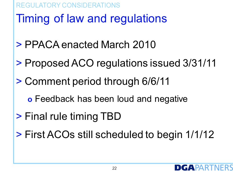 Timing of law and regulations > PPACA enacted March 2010 > Proposed ACO regulations issued 3/31/11 > Comment period through 6/6/11 o Feedback has been loud and negative > Final rule timing TBD > First ACOs still scheduled to begin 1/1/12 REGULATORY CONSIDERATIONS 22