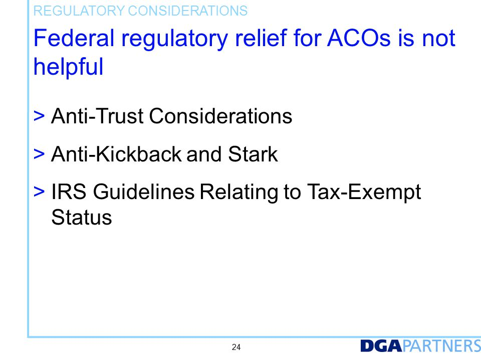 Federal regulatory relief for ACOs is not helpful > Anti-Trust Considerations > Anti-Kickback and Stark > IRS Guidelines Relating to Tax-Exempt Status REGULATORY CONSIDERATIONS 24