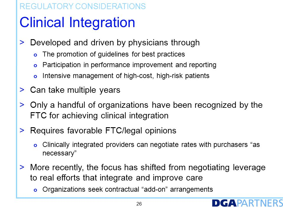 Clinical Integration > Developed and driven by physicians through o The promotion of guidelines for best practices o Participation in performance improvement and reporting o Intensive management of high-cost, high-risk patients > Can take multiple years > Only a handful of organizations have been recognized by the FTC for achieving clinical integration > Requires favorable FTC/legal opinions o Clinically integrated providers can negotiate rates with purchasers as necessary > More recently, the focus has shifted from negotiating leverage to real efforts that integrate and improve care o Organizations seek contractual add-on arrangements REGULATORY CONSIDERATIONS 26