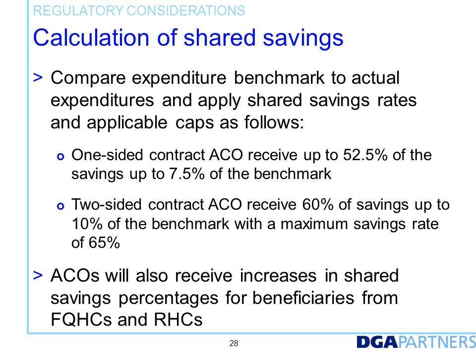 Calculation of shared savings > Compare expenditure benchmark to actual expenditures and apply shared savings rates and applicable caps as follows: o One-sided contract ACO receive up to 52.5% of the savings up to 7.5% of the benchmark o Two-sided contract ACO receive 60% of savings up to 10% of the benchmark with a maximum savings rate of 65% > ACOs will also receive increases in shared savings percentages for beneficiaries from FQHCs and RHCs REGULATORY CONSIDERATIONS 28