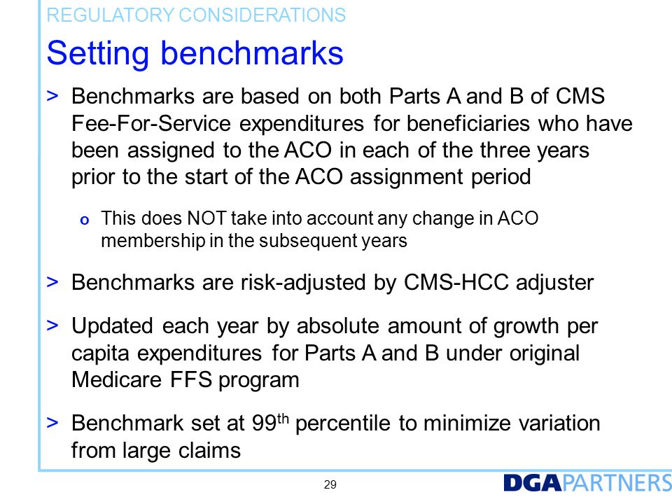 Setting benchmarks > Benchmarks are based on both Parts A and B of CMS Fee-For-Service expenditures for beneficiaries who have been assigned to the ACO in each of the three years prior to the start of the ACO assignment period o This does NOT take into account any change in ACO membership in the subsequent years > Benchmarks are risk-adjusted by CMS-HCC adjuster > Updated each year by absolute amount of growth per capita expenditures for Parts A and B under original Medicare FFS program > Benchmark set at 99 th percentile to minimize variation from large claims REGULATORY CONSIDERATIONS 29
