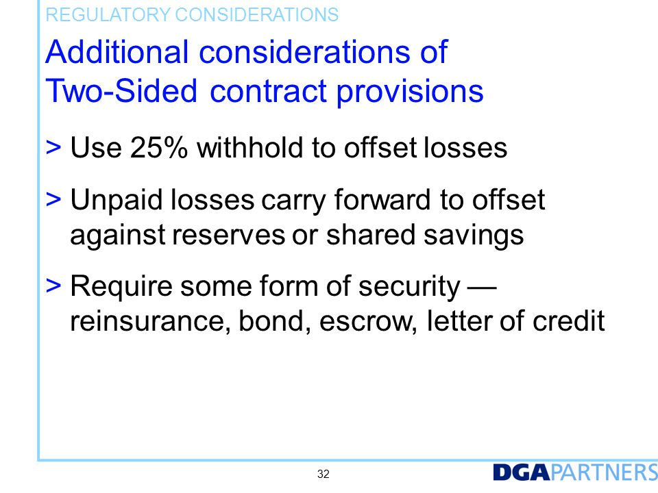 Additional considerations of Two-Sided contract provisions > Use 25% withhold to offset losses > Unpaid losses carry forward to offset against reserves or shared savings > Require some form of security — reinsurance, bond, escrow, letter of credit REGULATORY CONSIDERATIONS 32