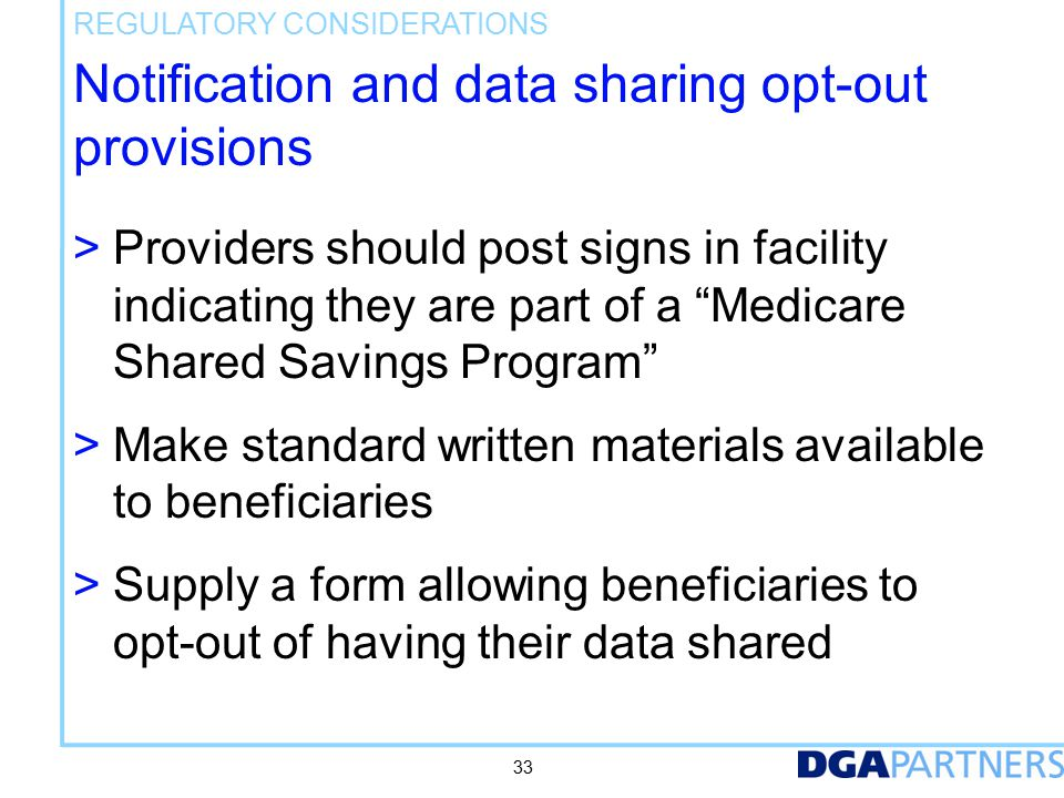 Notification and data sharing opt-out provisions > Providers should post signs in facility indicating they are part of a Medicare Shared Savings Program > Make standard written materials available to beneficiaries > Supply a form allowing beneficiaries to opt-out of having their data shared REGULATORY CONSIDERATIONS 33
