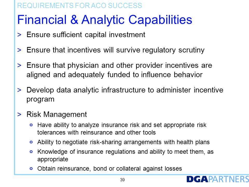 Financial & Analytic Capabilities > Ensure sufficient capital investment > Ensure that incentives will survive regulatory scrutiny > Ensure that physician and other provider incentives are aligned and adequately funded to influence behavior > Develop data analytic infrastructure to administer incentive program > Risk Management o Have ability to analyze insurance risk and set appropriate risk tolerances with reinsurance and other tools o Ability to negotiate risk-sharing arrangements with health plans o Knowledge of insurance regulations and ability to meet them, as appropriate o Obtain reinsurance, bond or collateral against losses REQUIREMENTS FOR ACO SUCCESS 39