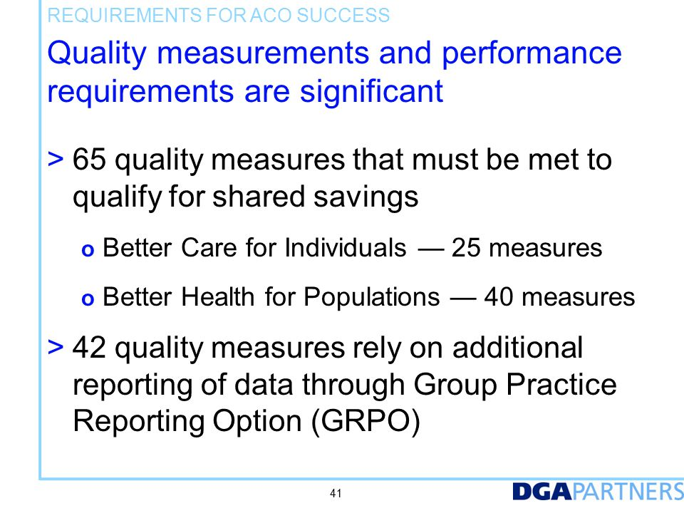 Quality measurements and performance requirements are significant > 65 quality measures that must be met to qualify for shared savings o Better Care for Individuals — 25 measures o Better Health for Populations — 40 measures > 42 quality measures rely on additional reporting of data through Group Practice Reporting Option (GRPO) REQUIREMENTS FOR ACO SUCCESS 41