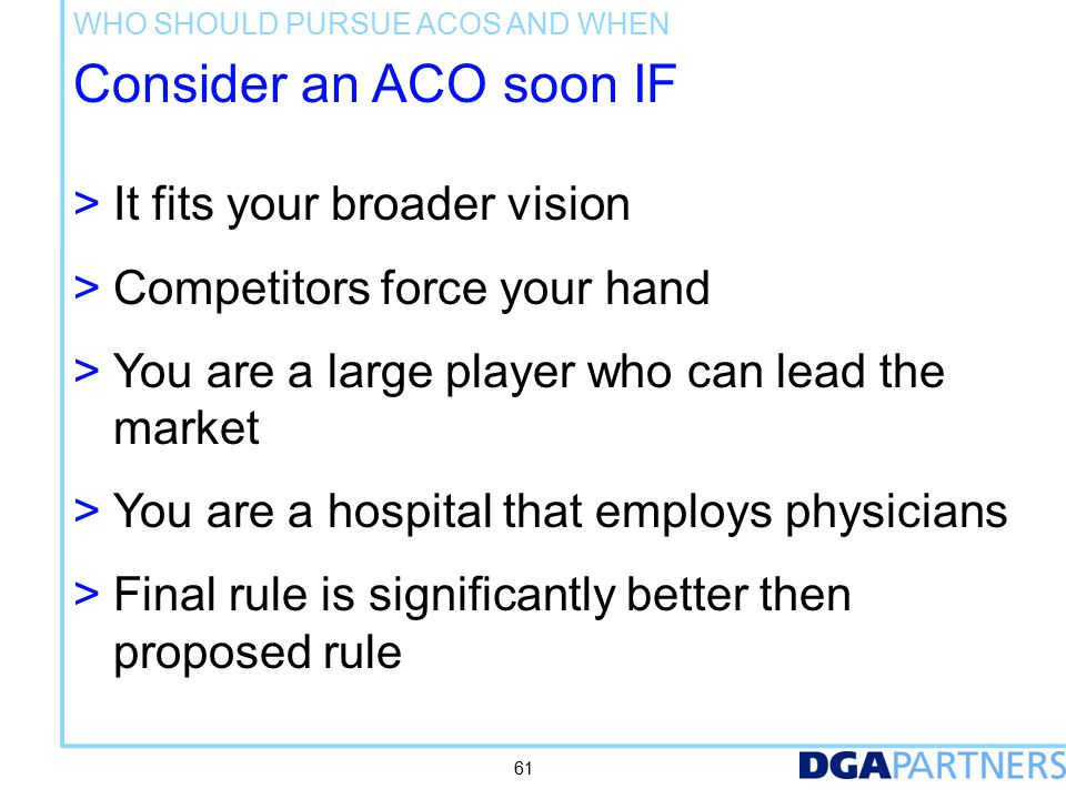 Consider an ACO soon IF > It fits your broader vision > Competitors force your hand > You are a large player who can lead the market > You are a hospital that employs physicians > Final rule is significantly better then proposed rule WHO SHOULD PURSUE ACOS AND WHEN 61
