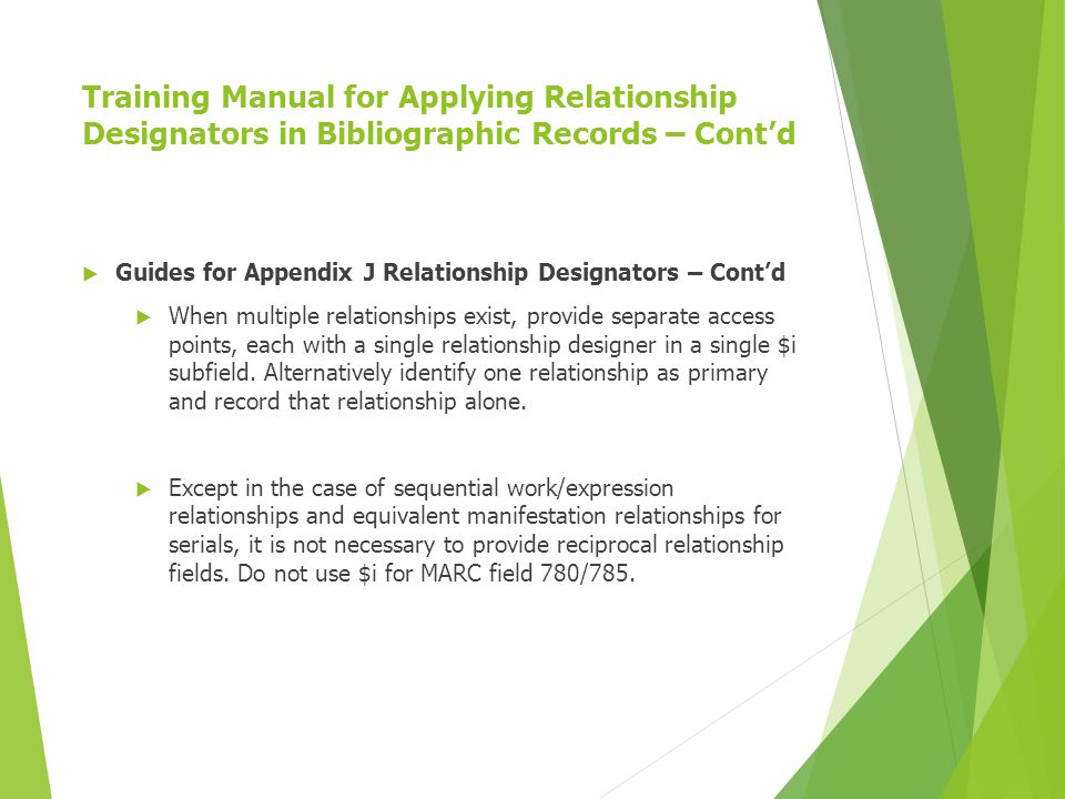Training Manual for Applying Relationship Designators in Bibliographic Records – Cont'd  Guides for Appendix J Relationship Designators – Cont'd  When multiple relationships exist, provide separate access points, each with a single relationship designer in a single $i subfield.