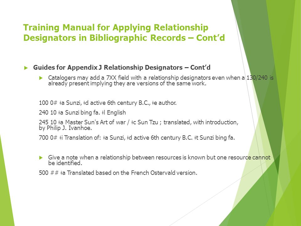 Training Manual for Applying Relationship Designators in Bibliographic Records – Cont'd  Guides for Appendix J Relationship Designators – Cont'd  Catalogers may add a 7XX field with a relationship designators even when a 130/240 is already present implying they are versions of the same work.