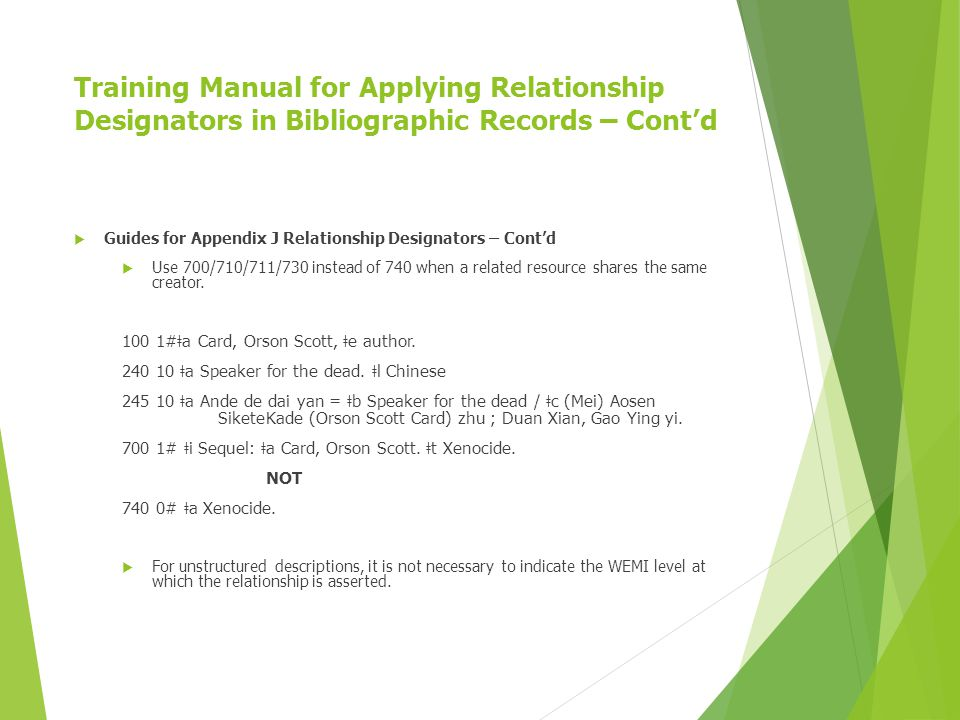 Training Manual for Applying Relationship Designators in Bibliographic Records – Cont'd  Guides for Appendix J Relationship Designators – Cont'd  Use 700/710/711/730 instead of 740 when a related resource shares the same creator.